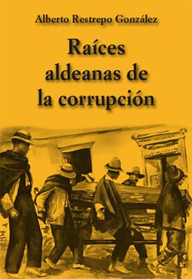 """""""Raíces aldeanas de la corrupción"""" de Alberto Restrepo González"""