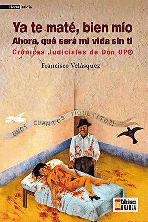 """""""Ya te maté, bien mío - Ahora, qué será mi vida sin ti - Crónicas Judiciales de Don Upo"""" de Francisco Velásquez Gallego"""