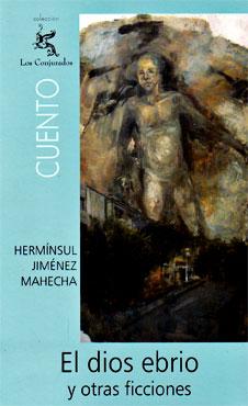 """""""El dios ebrio y otras ficciones"""" de Hermínsul Jiménez Mahecha"""