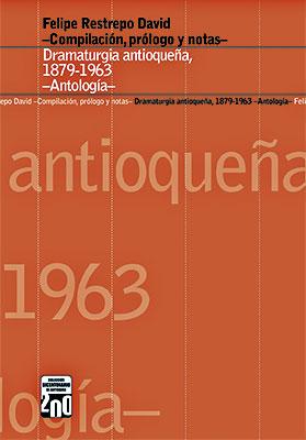 """""""Dramaturgia antioqueña, 1879-1963 —Antología—"""" de Felipe Restrepo David (compilación, prologo y notas)"""