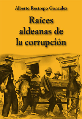 """""""Raíces aldeanas de la corrupción"""" - Alberto Restrepo González"""