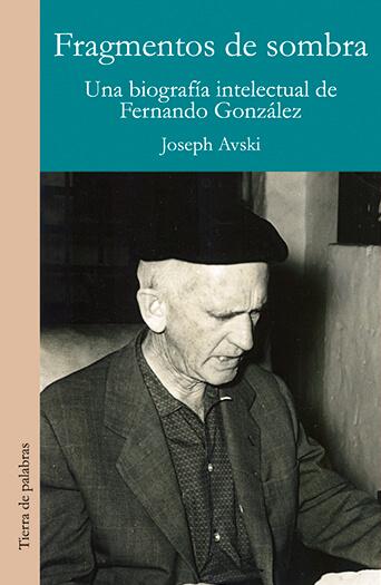 """Fragmentos de sombra - Una biografía intelectual de Fernando González"" de Joseph Avski"