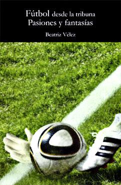 """""""Fútbol desde la tribuna: pasiones y fantasías"""" de Beatriz Vélez"""