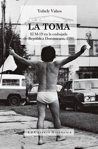 Portada del libro «La Toma - El M-19 en la embajada de República Dominicana, 1980» de Yubely Vahos