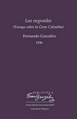 """""""Los negroides"""" de Fernando González / Fondo Editorial Eafit - Corporación Otraparte"""