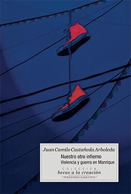 """""""Nuestro otro infierno: violencia y guerra en Manrique"""" de Juan Camilo Castañeda Arboleda"""