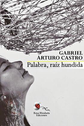 """""""Palabra, raíz hundida"""" de Gabriel Arturo Castro"""