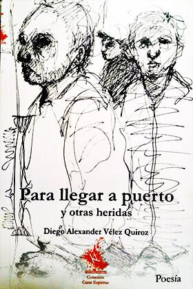 """""""Para llegar a puerto y otras heridas"""" de Diego Alexander Vélez Quiroz"""