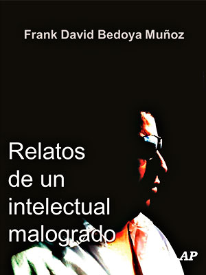 """Relatos de un intelectual malogrado"" de Frank David Bedoya Muñoz"