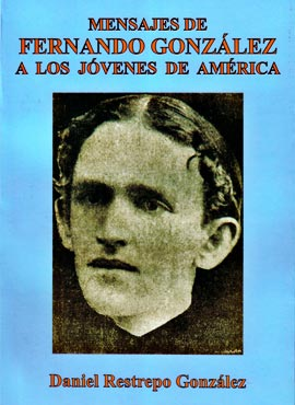 """Mensajes de Fernando González a los jóvenes de América"" por Daniel Restrepo González"