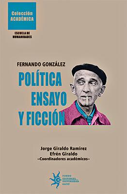 """""""Fernando González: Política, ensayo y ficción"""" - Jorge Giraldo Ramírez / Efrén Giraldo (Coordinadores académicos)"""